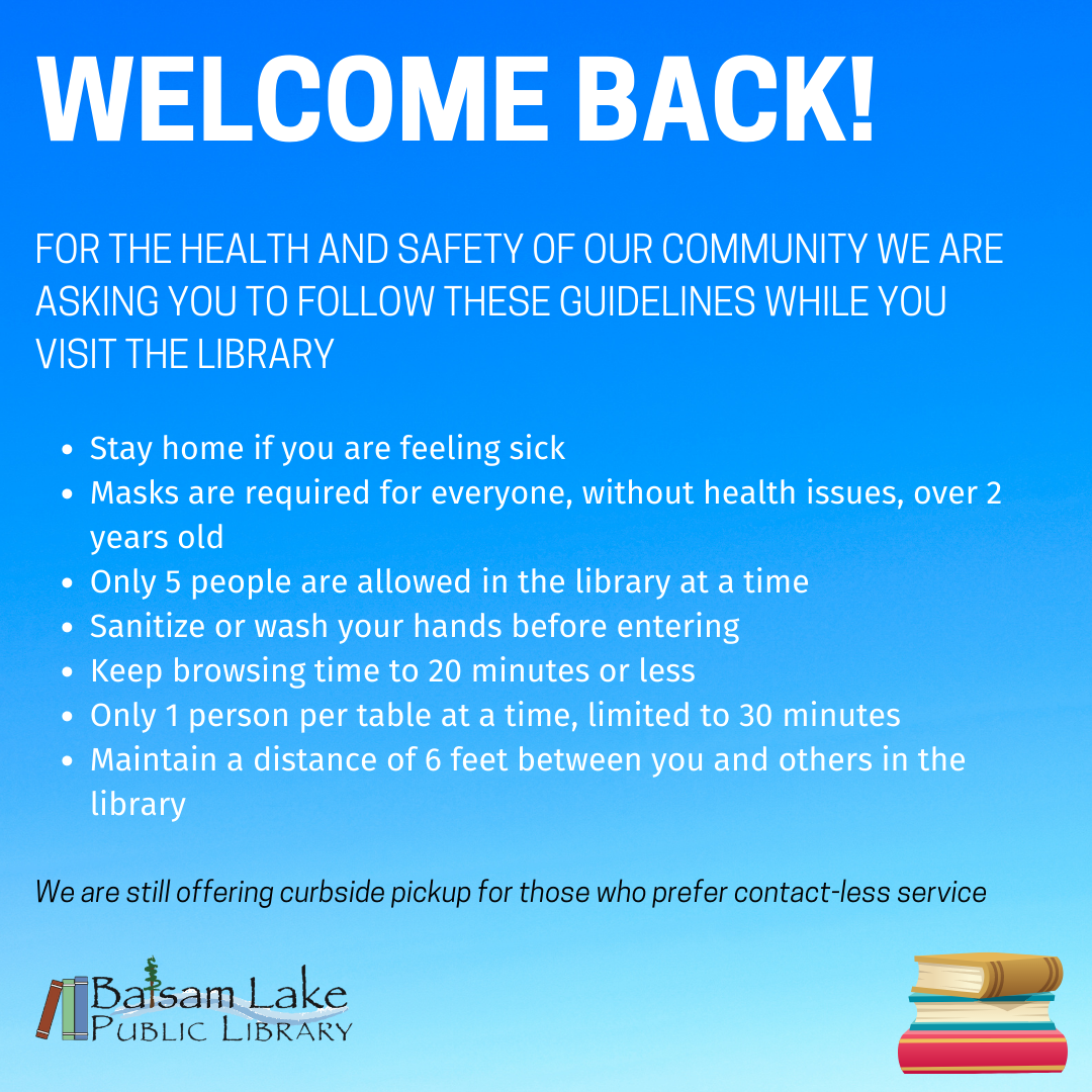 Welcome Back! For the health and safety of our community we are asking you to follow these guidelines while you visit the library Stay home if you are feeling sick Masks are required for everyone, without health issues, over 2 years old Only 5 people are allowed in the library at a time Sanitize or wash your hands before entering Keep browsing time to 20 minutes or less Only 1 person per table at a time, limited to 30 minutes Maintain a distance of 6 feet between you and others in the library