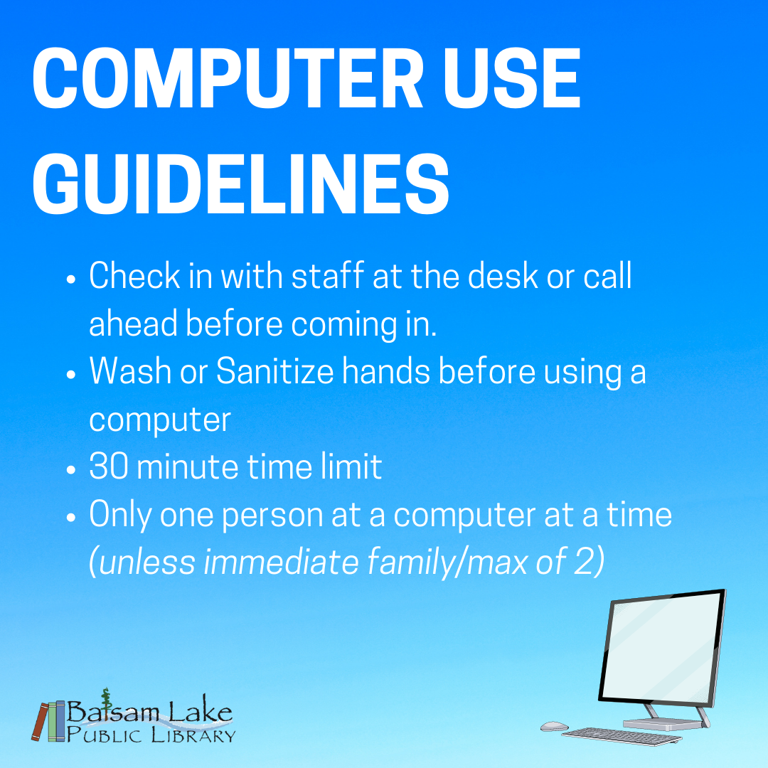Computer Use Guidelines Check in with staff at the desk or call ahead before coming in. Wash or Sanitize hands before using a computer 30 minute time limit Only one person at a computer at a time (unless immediate family/max of 2)