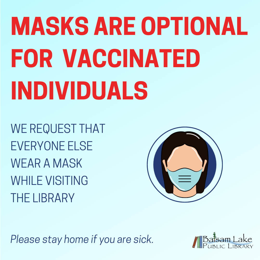 Masks are optional for vaccinated Individuals. We request that everyone else wear a mask while visiting the library. Please stay home if you are sick.